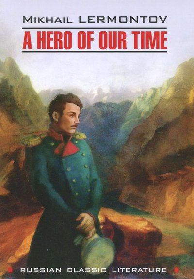 a hero of our time Mikhail lermontov's a hero of our time, which was first published in 1839, was my choice for the georgia stop on my around the world in 80 books challenge according to its translator paul foote, it ranks as 'one of the earliest of the great russian novels' it was written towards the end of lermontov's.